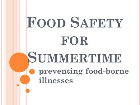 F OOD S AFETY FOR S UMMERTIME preventing food-borne illnesses.