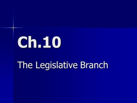 Ch.10 The Legislative Branch. 10.1 – The National Legislature A Bicameral Congress – 2 House Legislature A Bicameral Congress – 2 House Legislature 1.Historical: