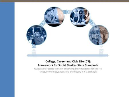College, Career and Civic Life (C3): Framework for Social Studies State Standards Guidance for states to use in enhancing their standards for rigor in.