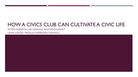 HOW A CIVICS CLUB CAN CULTIVATE A CIVIC LIFE ACTION RESEARCH—ARI LEARNING INNOVATION GRANT LAURA COOLEY, PIKEVILLE INDEPENDENT SCHOOLS.