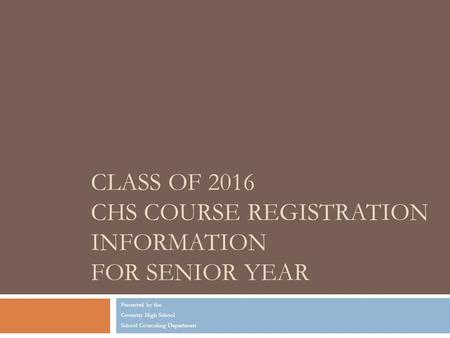 CLASS OF 2016 CHS COURSE REGISTRATION INFORMATION FOR SENIOR YEAR Presented by the Coventry High School School Counseling Department.