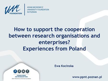 Www.ppnt.poznan.pl How to support the cooperation between research organisations and enterprises? Experiences from Poland Ewa Kocinska.