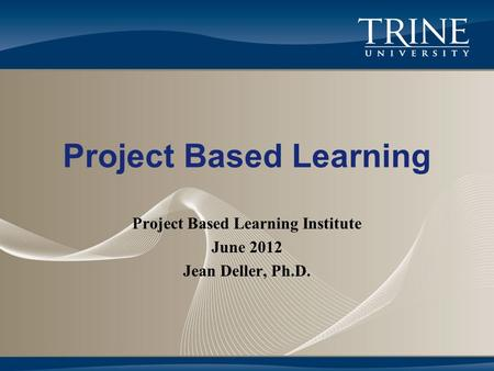 Project Based Learning Project Based Learning Institute June 2012 Jean Deller, Ph.D.