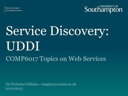 Service Discovery: UDDI COMP6017 Topics on Web Services Dr Nicholas Gibbins – 2012-2013.