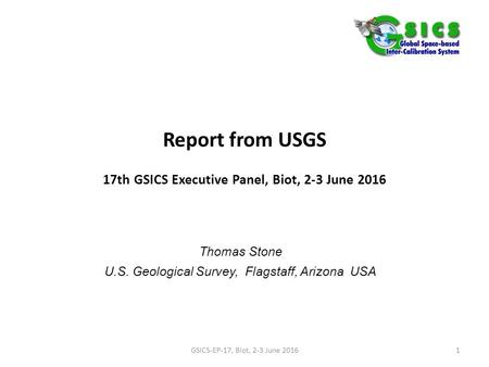 Report from USGS 17th GSICS Executive Panel, Biot, 2-3 June 2016 Thomas Stone U.S. Geological Survey, Flagstaff, Arizona USA GSICS-EP-17, Biot, 2-3 June.