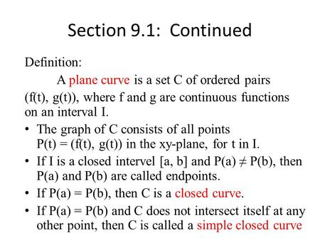 Definition: A plane curve is a set C of ordered pairs (f(t), g(t)), where f and g are continuous functions on an interval I. The graph of C consists of.