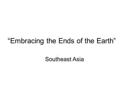 """Embracing the Ends of the Earth"" Southeast Asia."