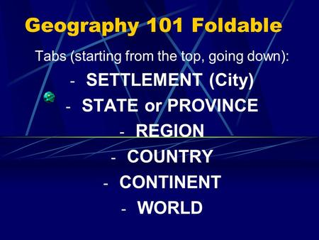 Geography 101 Foldable Tabs (starting from the top, going down): - SETTLEMENT (City) - STATE or PROVINCE - REGION - COUNTRY - CONTINENT - WORLD.