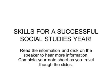 SKILLS FOR A SUCCESSFUL SOCIAL STUDIES YEAR! Read the information and click on the speaker to hear more information. Complete your note sheet as you travel.