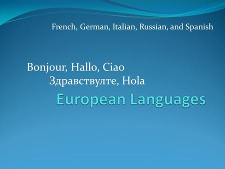 French, German, Italian, Russian, and Spanish Bonjour, Hallo, Ciao Здравствулте, Hola.