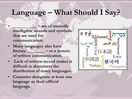 Language – What Should I Say? ___________ – set of mutually intelligible sounds and symbols that are used for communication. Many languages also have literary.