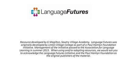 Resource developed by G Magilton, Sawtry Village Academy. Language Futures was originally developed by Linton Village College as part of a Paul Hamlyn.