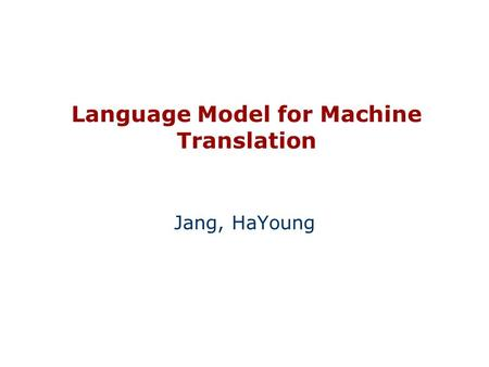 Language Model for Machine Translation Jang, HaYoung.