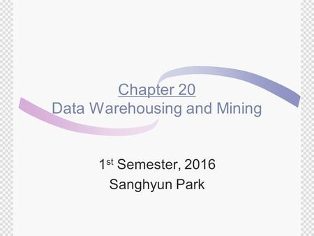 Chapter 20 Data Warehousing and Mining 1 st Semester, 2016 Sanghyun Park.