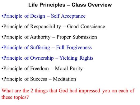 Principle of Authority – Proper Submission Principle of Responsibility – Good Conscience Life Principles – Class Overview Principle of Design – Self Acceptance.