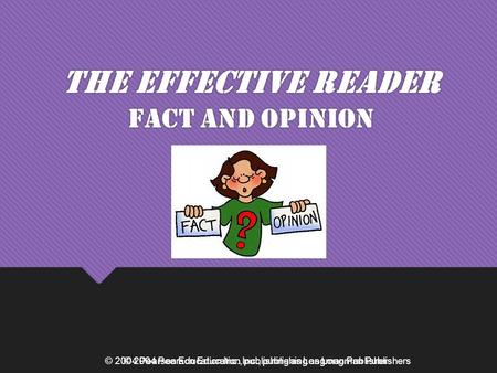 © 2004 Pearson Education Inc., publishing as Longman Publishers The Effective Reader Fact and Opinion © 2004 Pearson Education Inc., publishing as Longman.