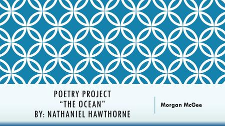 "POETRY PROJECT ""THE OCEAN"" BY: NATHANIEL HAWTHORNE Morgan McGee."