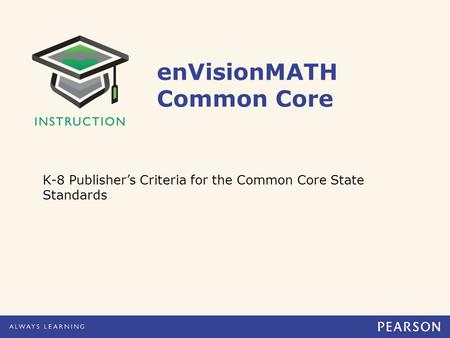 EnVisionMATH Common Core K-8 Publisher's Criteria for the Common Core State Standards.