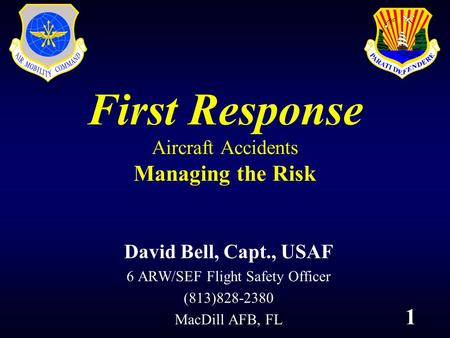 1 First Response Aircraft Accidents Managing the Risk David Bell, Capt., USAF 6 ARW/SEF Flight Safety Officer (813)828-2380 MacDill AFB, FL.