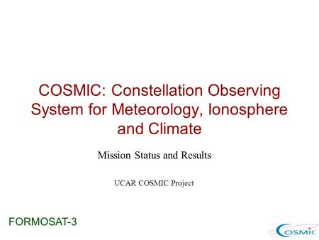 COSMIC: Constellation Observing System for Meteorology, Ionosphere and Climate Mission Status and Results UCAR COSMIC Project FORMOSAT-3.