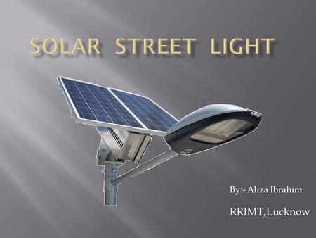 By:- Aliza Ibrahim RRIMT,Lucknow. Solar street lights are raised light sources which are powered by photovoltaic panels generally mounted on the lighting.