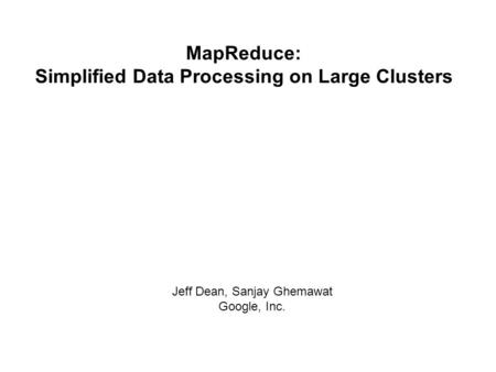 MapReduce: Simplified Data Processing on Large Clusters Jeff Dean, Sanjay Ghemawat Google, Inc.