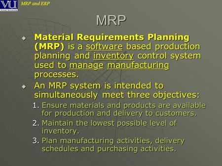 MRP and ERP  Material Requirements Planning (MRP) is a software based production planning and inventory control system used to manage manufacturing processes.