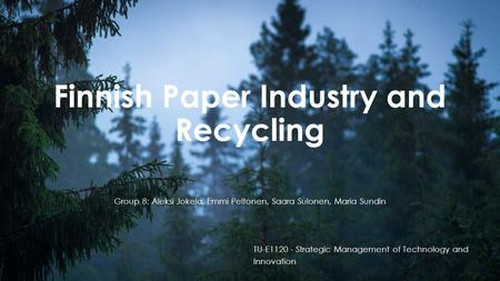 Finnish Paper Industry and Recycling TU-E1120 - Strategic Management of Technology and Innovation Group 8: Aleksi Jokela, Emmi Peltonen, Saara Sulonen,