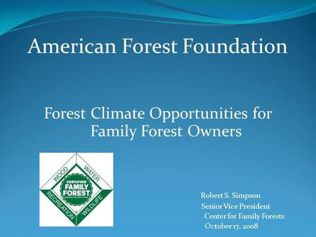 American Forest Foundation Forest Climate Opportunities for Family Forest Owners Robert S. Simpson Senior Vice President Center for Family Forests October.