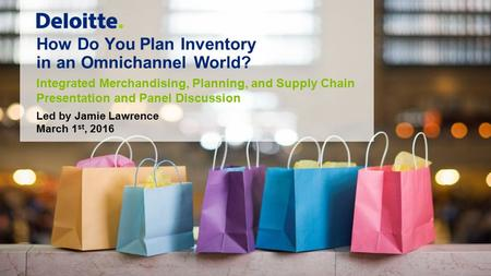 How Do You Plan Inventory in an Omnichannel World? Integrated Merchandising, Planning, and Supply Chain Presentation and Panel Discussion Led by Jamie.