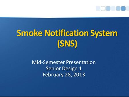 Smoke Notification System (SNS) Mid-Semester Presentation Senior Design 1 February 28, 2013.