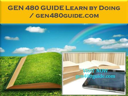 GEN 480 GUIDE Learn by Doing / gen480guide.com. GEN 480 GUIDE Learn by Doing GEN 480 Entire Course FOR MORE CLASSES VISIT www.gen480guide.com GEN 480.