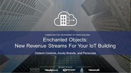 CONNECTING FOR THE INTERNET OF THINGS BUILDING BROUGHT TO YOU BY Distech Controls, Acuity Brands, and Periscope Enchanted Objects: New Revenue Streams.