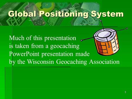 1 Global Positioning System Much of this presentation is taken from a geocaching PowerPoint presentation made by the Wisconsin Geocaching Association.
