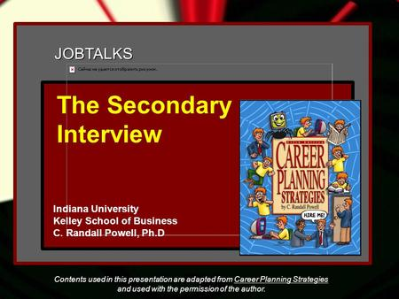 JOBTALKS The Secondary Interview Indiana University Kelley School of Business C. Randall Powell, Ph.D Contents used in this presentation are adapted from.