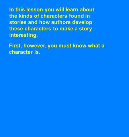 In this lesson you will learn about the kinds of characters found in stories and how authors develop these characters to make a story interesting. First,