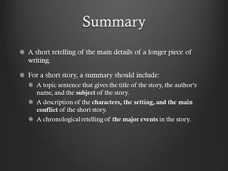 Summary A short retelling of the main details of a longer piece of writing. For a short story, a summary should include: A topic sentence that gives the.