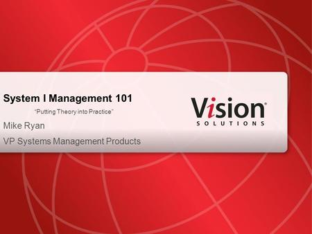 "System I Management 101 ""Putting Theory into Practice"" Mike Ryan VP Systems Management Products."