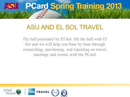 ASU AND EL SOL TRAVEL Fly ball presented by El Sol. Hit the ball with El Sol and we will help you base by base through researching, purchasing, and reporting.