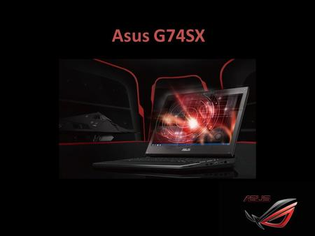 Asus G74SX. ASUSTeK Computer Inc. Multinatinal computer technology and consumer electronics product manufacturer Headquater in Taipei, Taiwan Product.