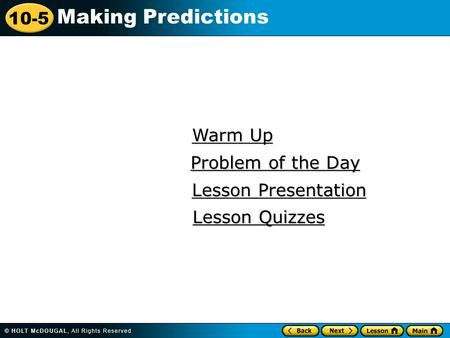 10-5 Making Predictions Warm Up Warm Up Lesson Presentation Lesson Presentation Problem of the Day Problem of the Day Lesson Quizzes Lesson Quizzes.