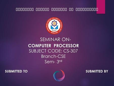MAHARANA PRATAP COLLEGE OF TECHNOLOGY SEMINAR ON- COMPUTER PROCESSOR SUBJECT CODE: CS-307 Branch-CSE Sem- 3 rd SUBMITTED TO SUBMITTED BY.