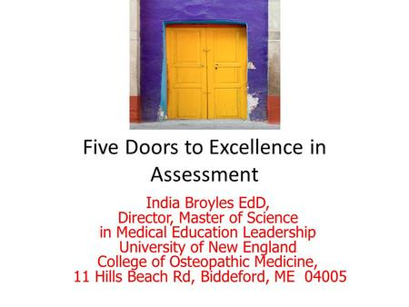 Five Doors to Excellence in Assessment India Broyles EdD, Director, Master of Science in Medical Education Leadership University of New England College.