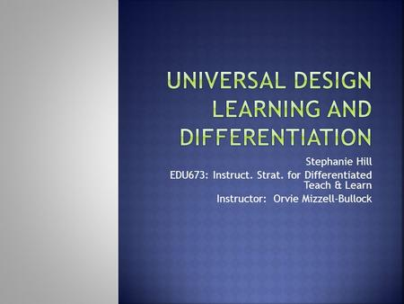 Stephanie Hill EDU673: Instruct. Strat. for Differentiated Teach & Learn Instructor: Orvie Mizzell-Bullock.
