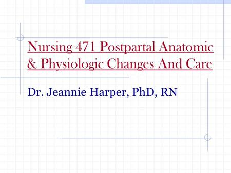 Nursing 471 Postpartal Anatomic & Physiologic Changes And Care Dr. Jeannie Harper, PhD, RN.