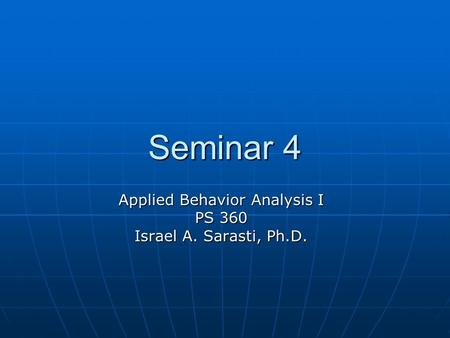 Seminar 4 Applied Behavior Analysis I PS 360 Israel A. Sarasti, Ph.D.