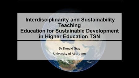 Interdisciplinarity and Sustainability Teaching Education for Sustainable Development in Higher Education TSN Dr Donald Gray University of Aberdeen.