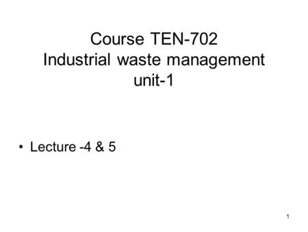 1 Course TEN-702 Industrial waste management unit-1 Lecture -4 & 5.
