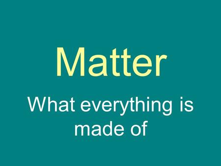 Matter What everything is made of. Matter… …is anything that has mass and takes up space …comes in two basic types Substance Mixture.