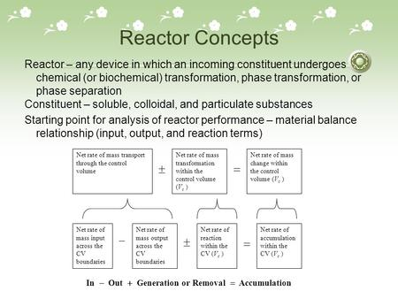 Reactor Concepts Reactor – any device in which an incoming constituent undergoes chemical (or biochemical) transformation, phase transformation, or phase.